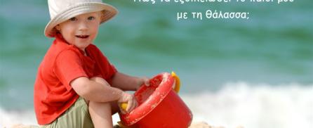Πώς να εξοικειωθεί το παιδί μου με τη θάλασσα;