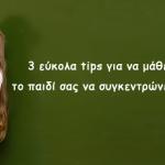 3 εύκολα tips για να μάθει το παιδί σας να συγκεντρώνεται!
