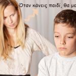 «Όταν κάνεις παιδί, θα με καταλάβεις…»
